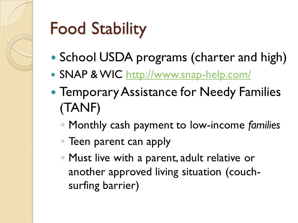 Food Stability School USDA programs (charter and high) SNAP & WIC http://www.snap-help.com/http://www.snap-help.com/ Temporary Assistance for Needy Families (TANF) ◦ Monthly cash payment to low-income families ◦ Teen parent can apply ◦ Must live with a parent, adult relative or another approved living situation (couch- surfing barrier)