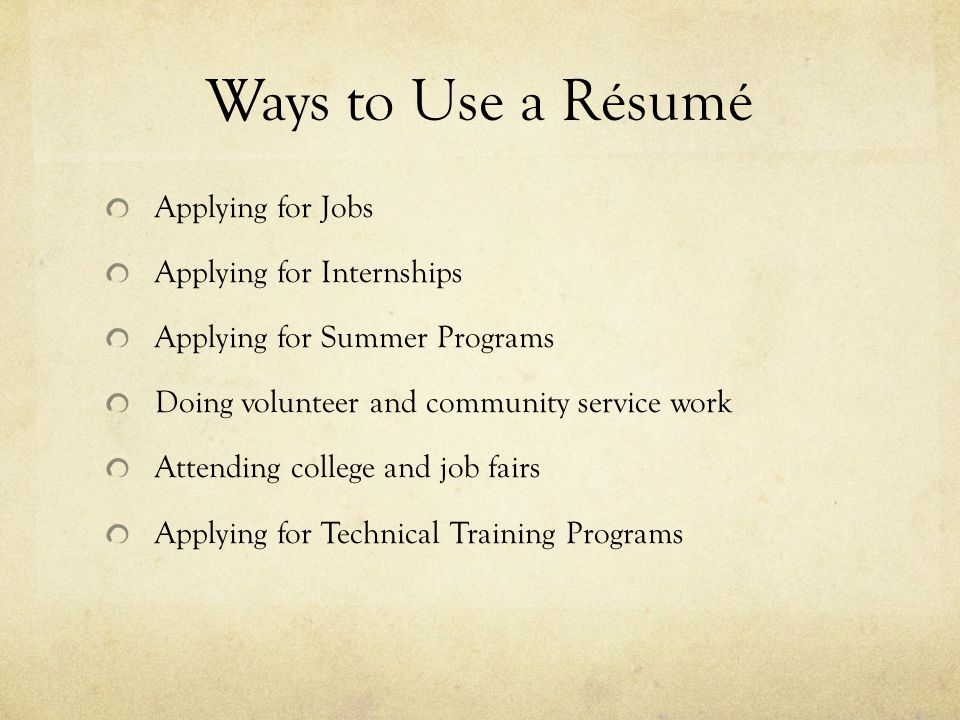 Ways to Use a Résumé Applying for Jobs Applying for Internships Applying for Summer Programs Doing volunteer and community service work Attending college and job fairs Applying for Technical Training Programs