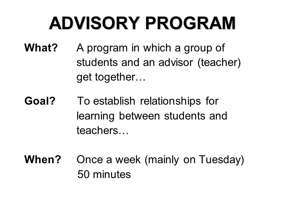 ADVISORY PROGRAM What? A program in which a group of students and an advisor (teacher) get together… Goal? To establish relationships for learning bet