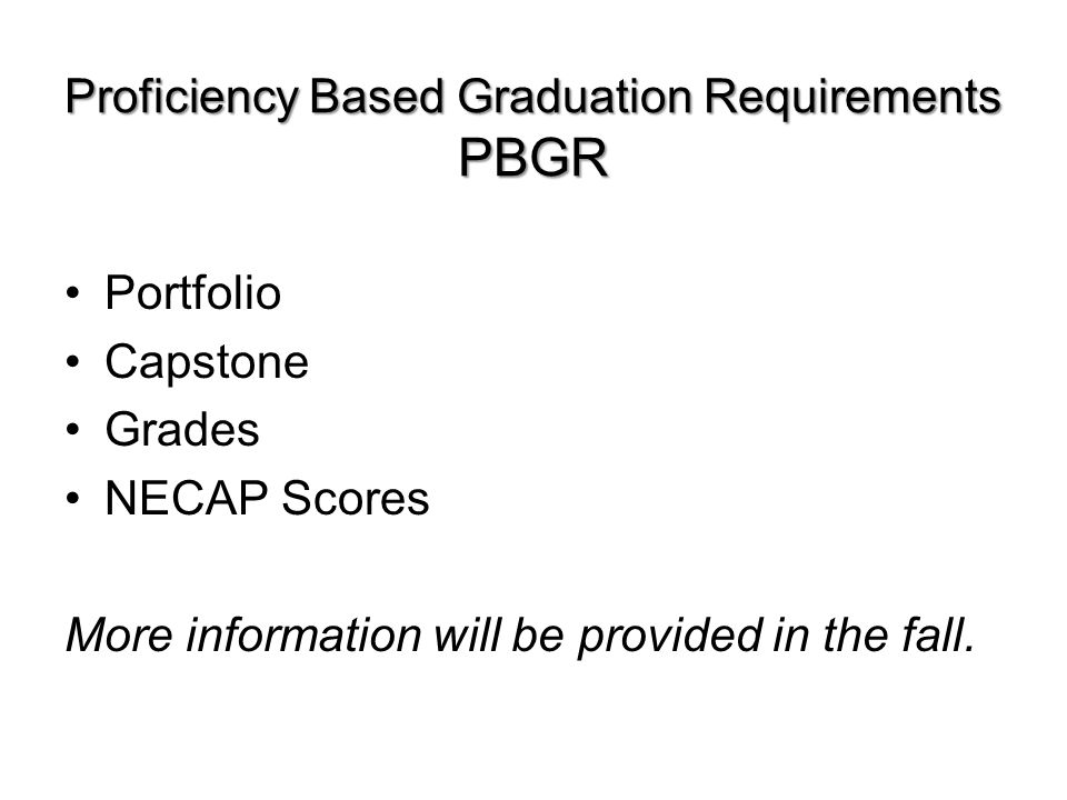 Proficiency Based Graduation Requirements PBGR Portfolio Capstone Grades NECAP Scores More information will be provided in the fall.