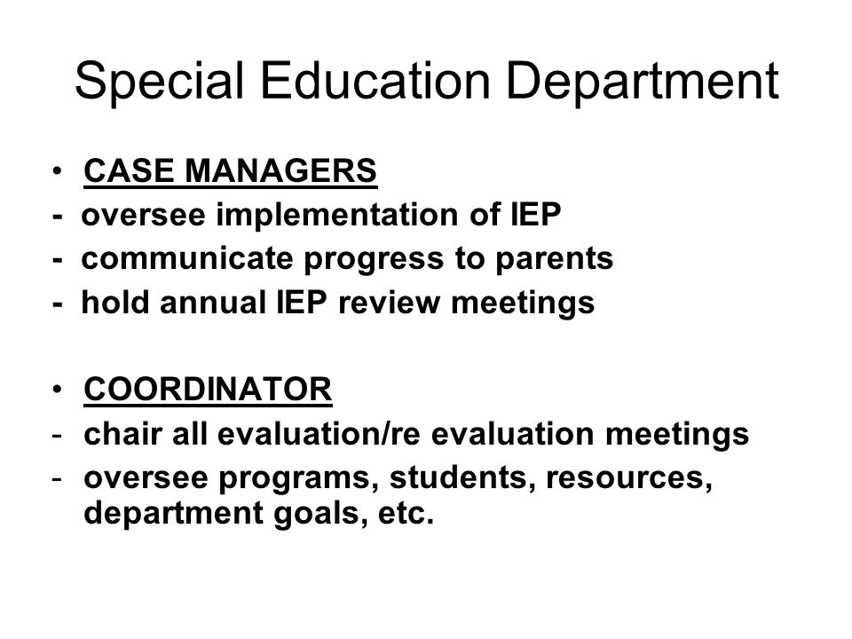 Special Education Department CASE MANAGERS - oversee implementation of IEP - communicate progress to parents - hold annual IEP review meetings COORDIN