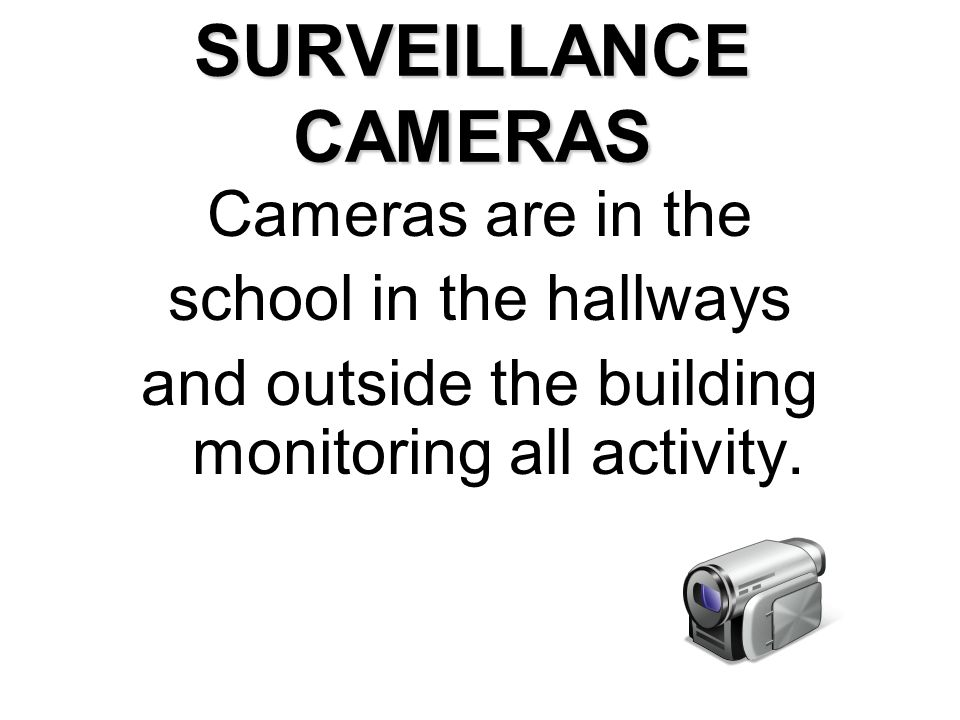 SURVEILLANCE CAMERAS Cameras are in the school in the hallways and outside the building monitoring all activity.