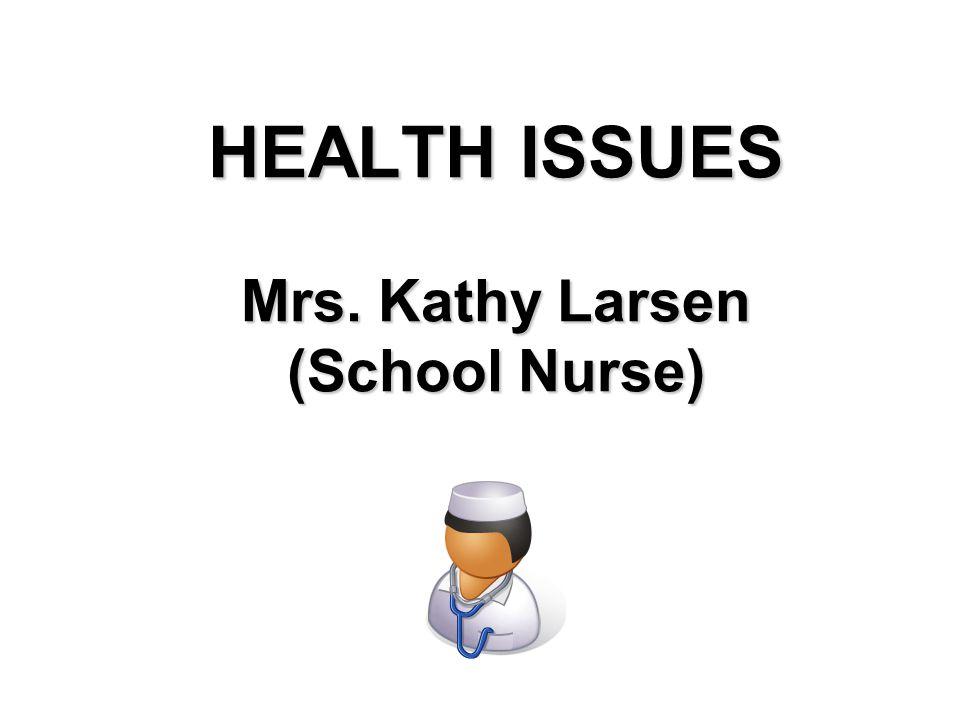 HEALTH ISSUES Mrs. Kathy Larsen (School Nurse)