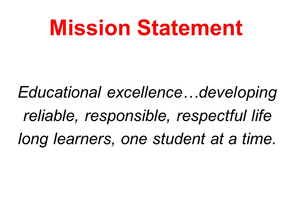 Mission Statement Educational excellence…developing reliable, responsible, respectful life long learners, one student at a time.