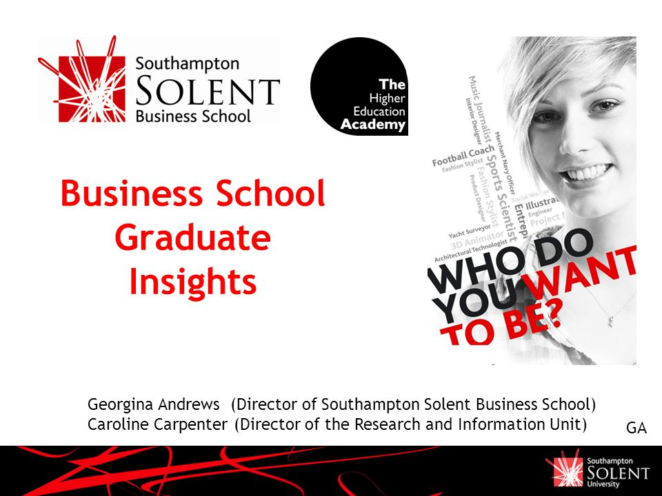 Business School Graduate Insights Georgina Andrews (Director of Southampton Solent Business School) Caroline Carpenter (Director of the Research and Information Unit) GA