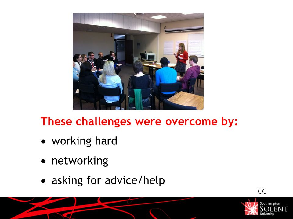 These challenges were overcome by:  working hard  networking  asking for advice/help CC