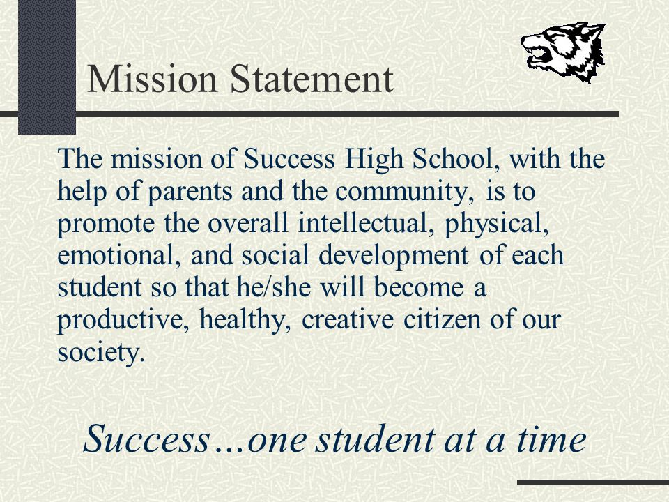 Mission Statement The mission of Success High School, with the help of parents and the community, is to promote the overall intellectual, physical, emotional, and social development of each student so that he/she will become a productive, healthy, creative citizen of our society.