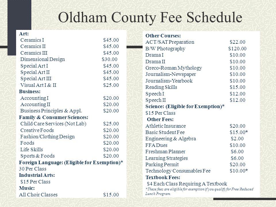 Oldham County Fee Schedule Art: Ceramics I $45.00 Ceramics II $45.00 Ceramics III $45.00 Dimensional Design $30.00 Special Art I $45.00 Special Art II $45.00 Special Art III $45.00 Visual Art I & II $25.00 Business: Accounting I $20.00 Accounting II $20.00 Business Principles & Appl.
