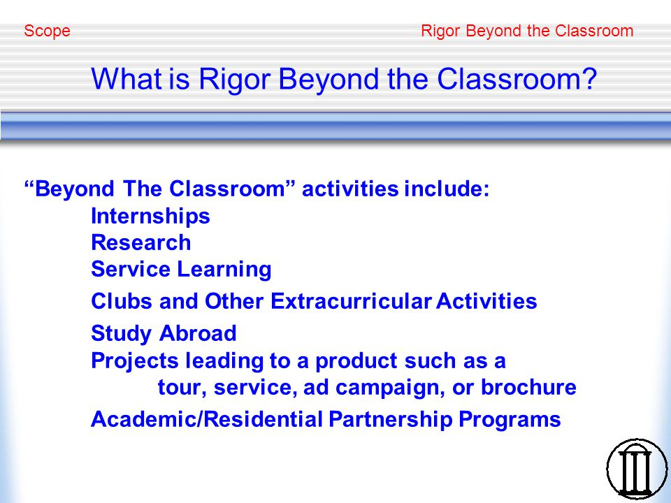 Rigor Beyond the Classroom Advantages of Beyond the Classroom Activities Authentic activities are essential to development of rigor, relevance, reflection, high self expectations, citizenship, and commitment to lifelong learning Interaction among individuals of diverse backgrounds is often intrinsic to these activities Extends the learning environment so that growth and intellectual development are immersive Considered like an extra class at some universities Citizenship Mentoring is Intrinsic to Beyond the Classroom Activities Project Direction and Professional Development of Student Modeling and Lifestyle Choices Advantages