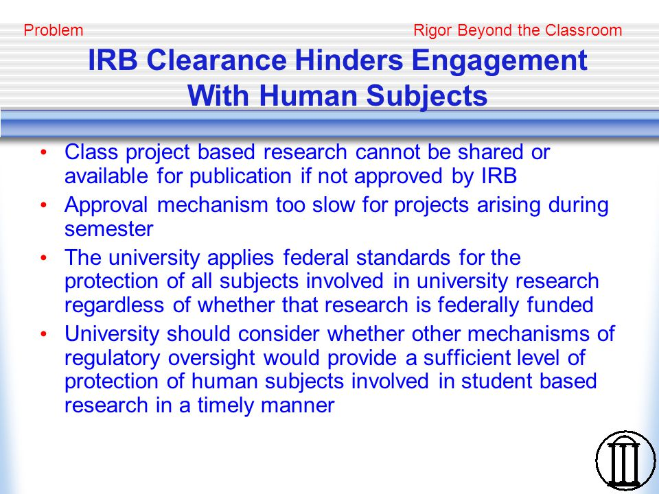 Rigor Beyond the Classroom IRB Clearance Hinders Engagement With Human Subjects Class project based research cannot be shared or available for publication if not approved by IRB Approval mechanism too slow for projects arising during semester The university applies federal standards for the protection of all subjects involved in university research regardless of whether that research is federally funded University should consider whether other mechanisms of regulatory oversight would provide a sufficient level of protection of human subjects involved in student based research in a timely manner Problem