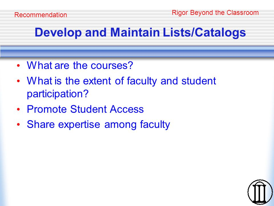 Rigor Beyond the Classroom Develop and Maintain Lists/Catalogs What are the courses? What is the extent of faculty and student participation? Promote