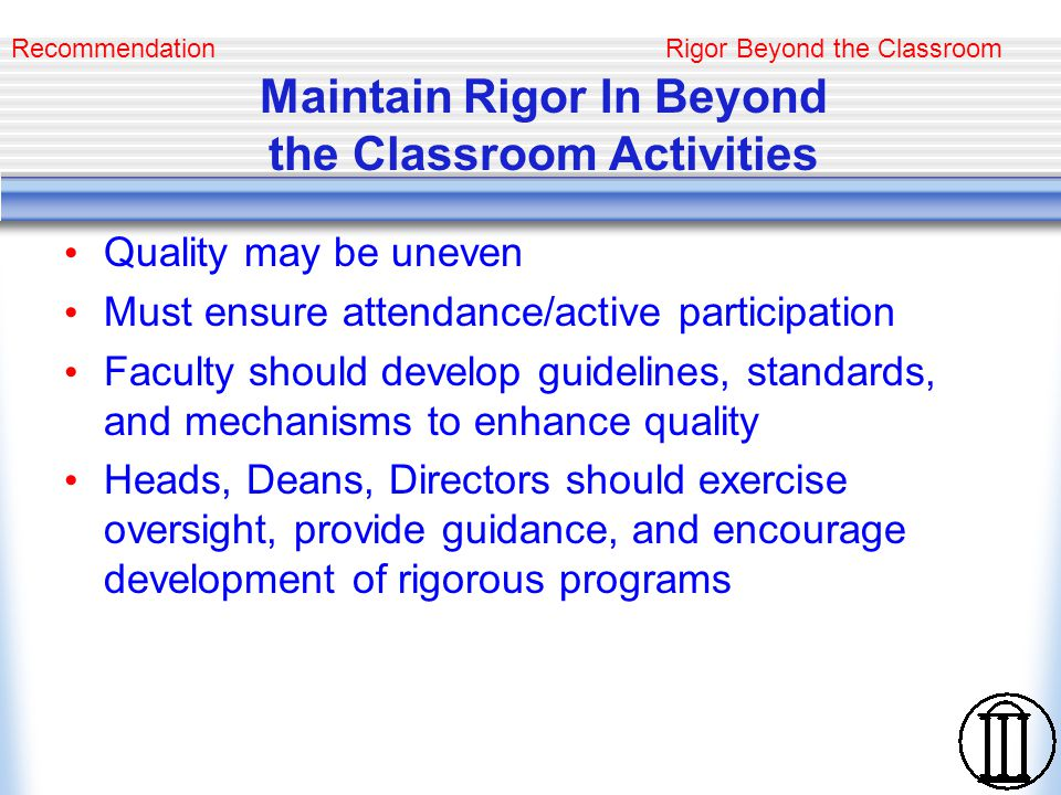Rigor Beyond the Classroom Promote Involvement of Faculty and Students Provide information, support, guidance for faculty in development and management of programs Develop rewards for directing students in research, service learning, internship, and class projects Opportunities and expectations of faculty and students must be clear Recommendation