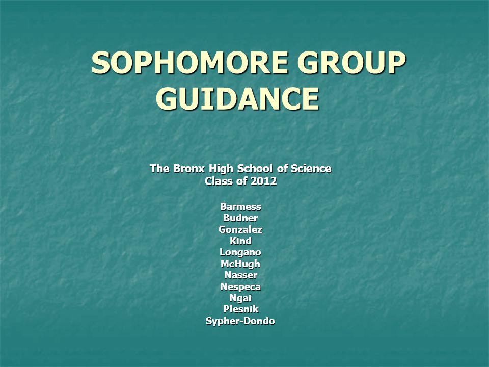 SOPHOMORE GROUP GUIDANCE SOPHOMORE GROUP GUIDANCE The Bronx High School of Science Class of 2012 BarmessBudnerGonzalezKindLonganoMcHughNasserNespecaNgaiPlesnikSypher-Dondo