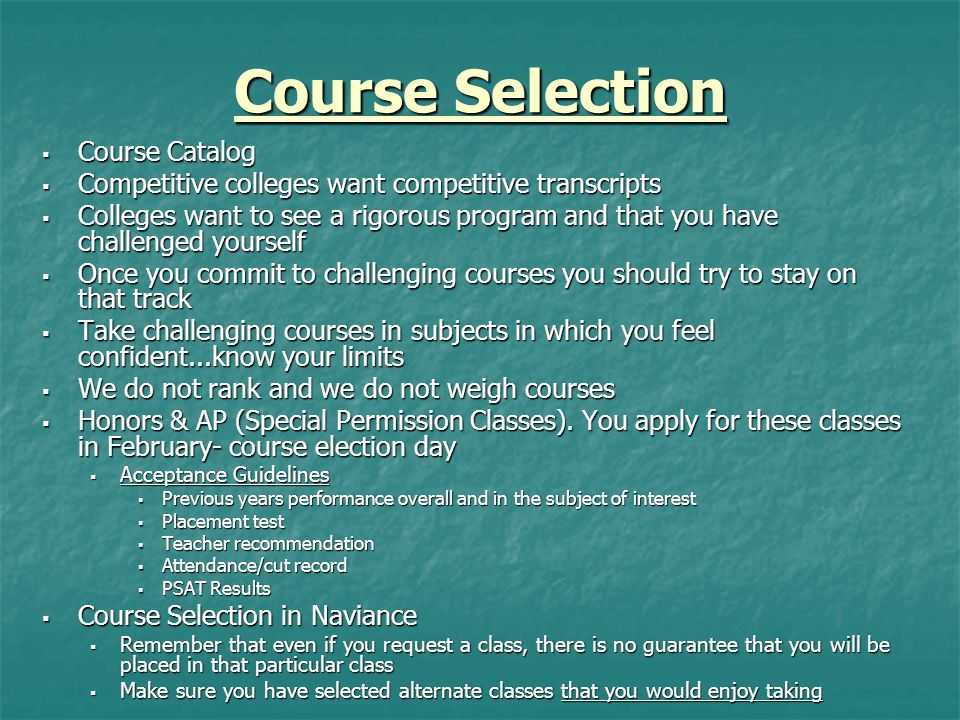 Course Selection  Course Catalog  Competitive colleges want competitive transcripts  Colleges want to see a rigorous program and that you have chal