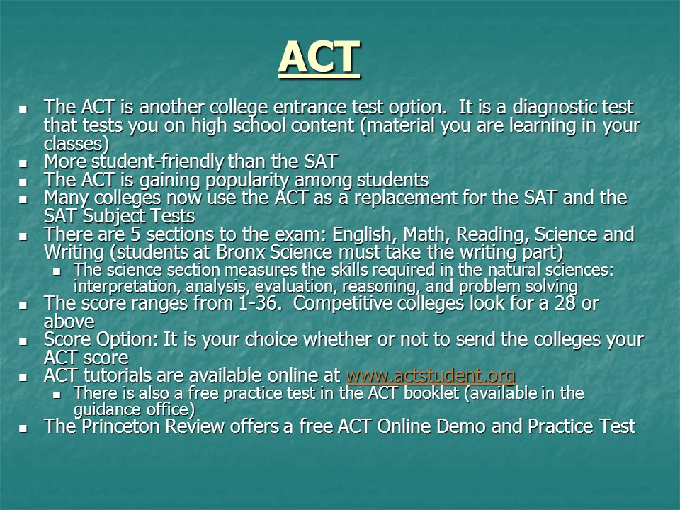 ACT The ACT is another college entrance test option. It is a diagnostic test that tests you on high school content (material you are learning in your