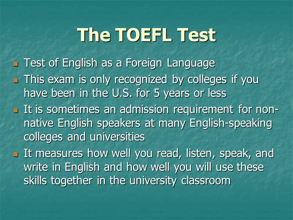 The TOEFL Test Test of English as a Foreign Language Test of English as a Foreign Language This exam is only recognized by colleges if you have been i