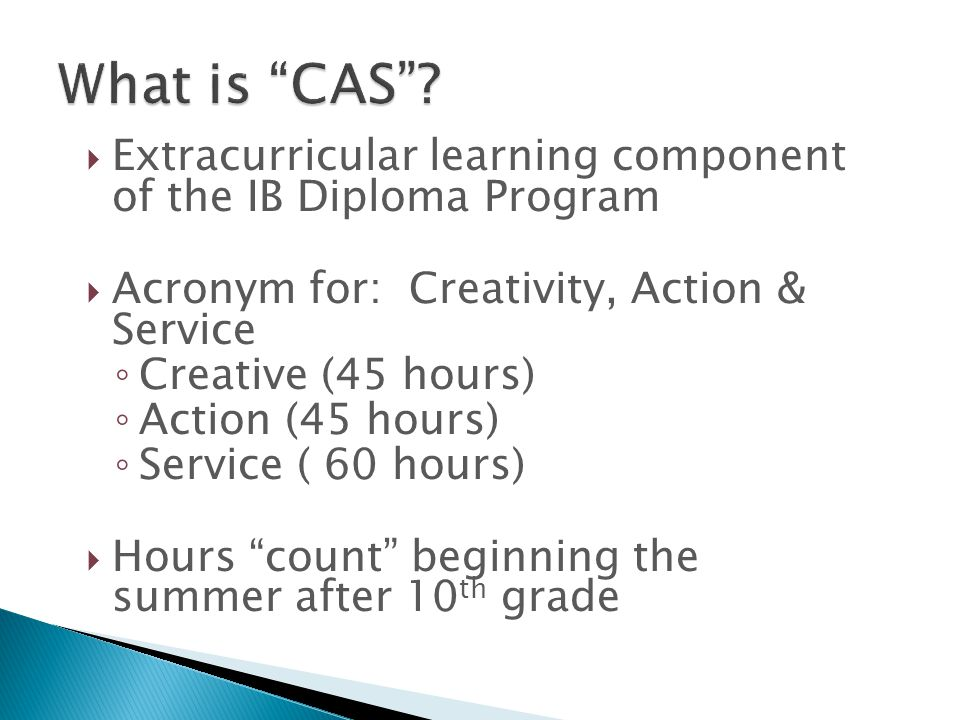  Extracurricular learning component of the IB Diploma Program  Acronym for: Creativity, Action & Service ◦ Creative (45 hours) ◦ Action (45 hours) ◦