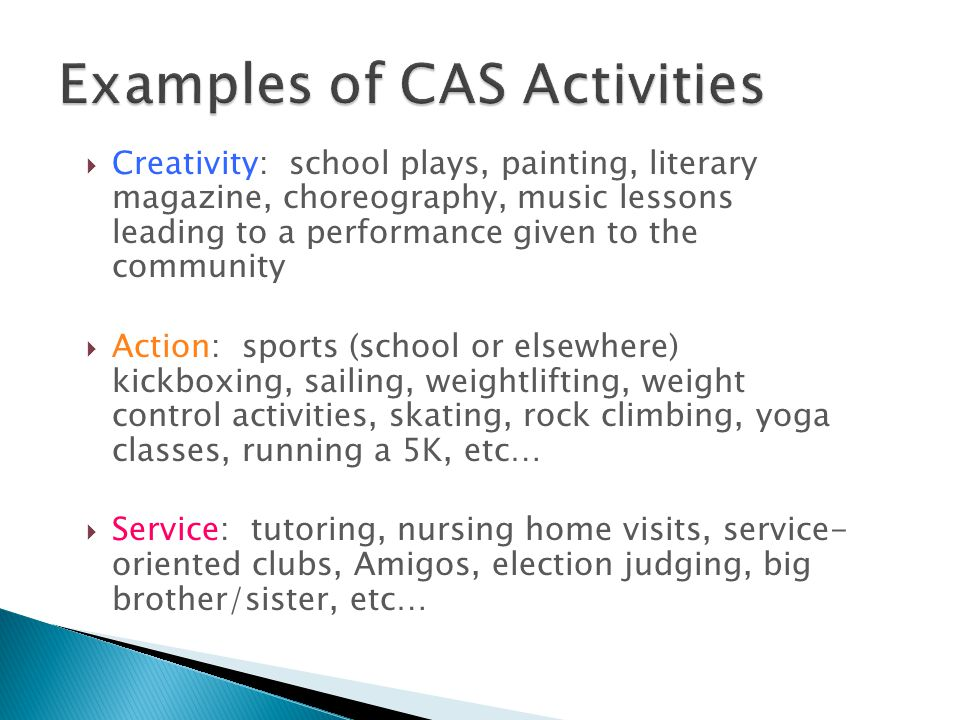  Creativity: school plays, painting, literary magazine, choreography, music lessons leading to a performance given to the community  Action: sports (school or elsewhere) kickboxing, sailing, weightlifting, weight control activities, skating, rock climbing, yoga classes, running a 5K, etc…  Service: tutoring, nursing home visits, service- oriented clubs, Amigos, election judging, big brother/sister, etc…