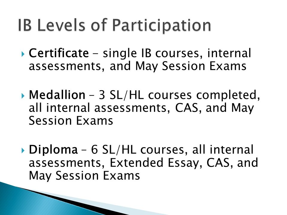  Certificate - single IB courses, internal assessments, and May Session Exams  Medallion – 3 SL/HL courses completed, all internal assessments, CAS,