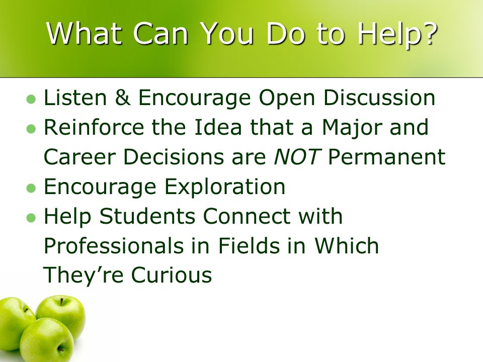 What Can You Do to Help? Listen & Encourage Open Discussion Reinforce the Idea that a Major and Career Decisions are NOT Permanent Encourage Explorati