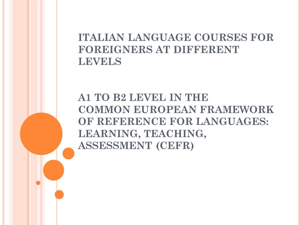ITALIAN LANGUAGE COURSES FOR FOREIGNERS AT DIFFERENT LEVELS A1 TO B2 LEVEL IN THE COMMON EUROPEAN FRAMEWORK OF REFERENCE FOR LANGUAGES: LEARNING, TEACHING, ASSESSMENT (CEFR)