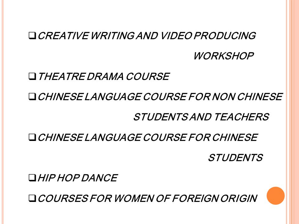 CREATIVE WRITING AND VIDEO PRODUCING WORKSHOP  THEATRE DRAMA COURSE  CHINESE LANGUAGE COURSE FOR NON CHINESE STUDENTS AND TEACHERS  CHINESE LANGUAGE COURSE FOR CHINESE STUDENTS  HIP HOP DANCE  COURSES FOR WOMEN OF FOREIGN ORIGIN