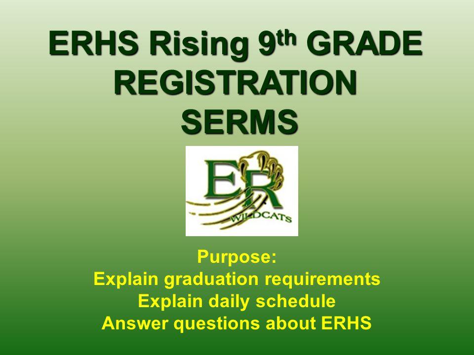 ERHS Rising 9 th GRADE REGISTRATION SERMS SERMS Purpose: Explain graduation requirements Explain daily schedule Answer questions about ERHS