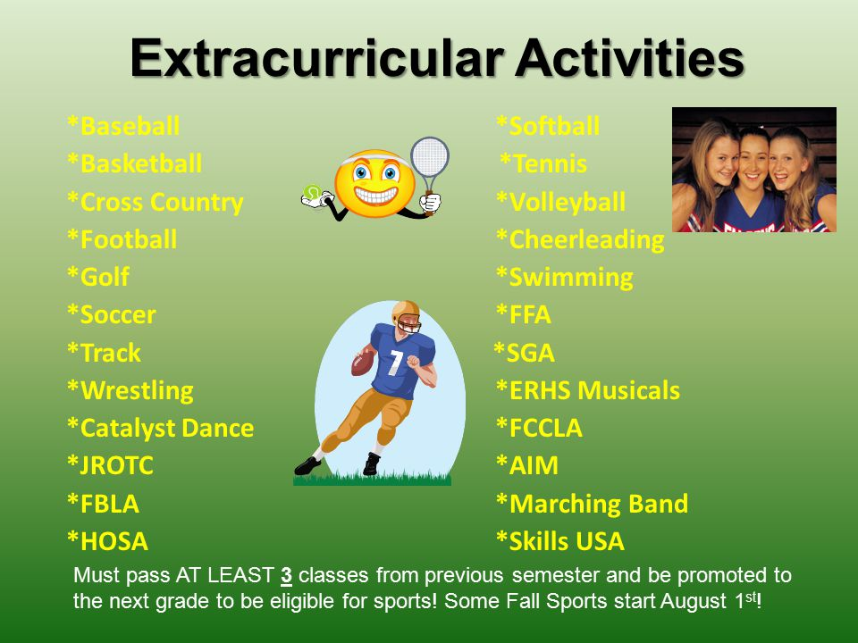 Extracurricular Activities *Baseball*Softball *Basketball *Tennis *Cross Country*Volleyball *Football*Cheerleading *Golf*Swimming *Soccer*FFA *Track *SGA *Wrestling*ERHS Musicals *Catalyst Dance*FCCLA *JROTC*AIM *FBLA*Marching Band *HOSA*Skills USA Must pass AT LEAST 3 classes from previous semester and be promoted to the next grade to be eligible for sports.