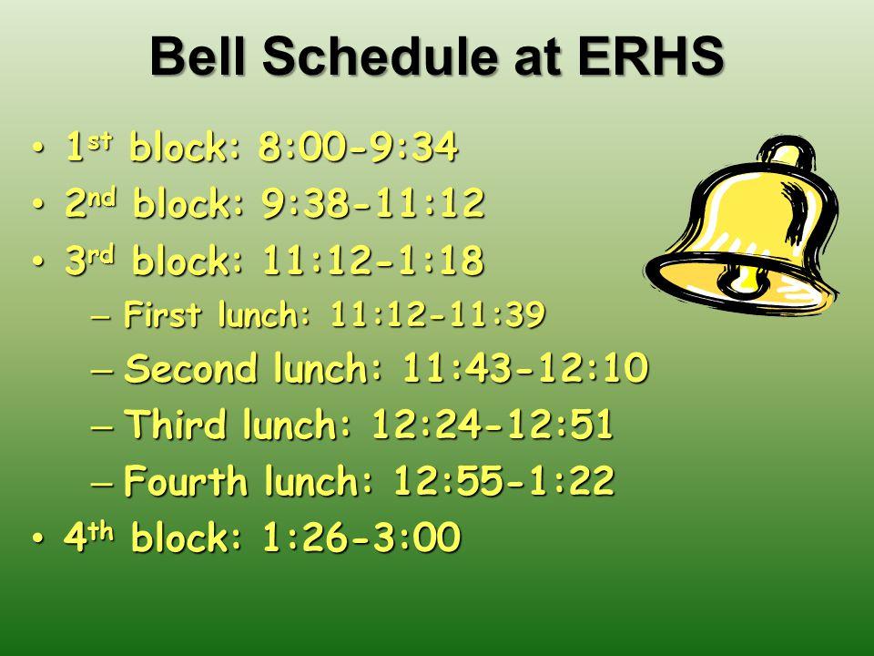 Bell Schedule at ERHS 1 st block: 8:00-9:34 1 st block: 8:00-9:34 2 nd block: 9:38-11:12 2 nd block: 9:38-11:12 3 rd block: 11:12-1:18 3 rd block: 11:12-1:18 – First lunch: 11:12-11:39 – Second lunch: 11:43-12:10 – Third lunch: 12:24-12:51 – Fourth lunch: 12:55-1:22 4 th block: 1:26-3:00 4 th block: 1:26-3:00