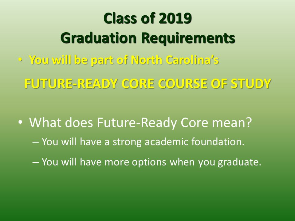 Class of 2019 Graduation Requirements You will be part of North Carolina's You will be part of North Carolina's FUTURE-READY CORE COURSE OF STUDY What