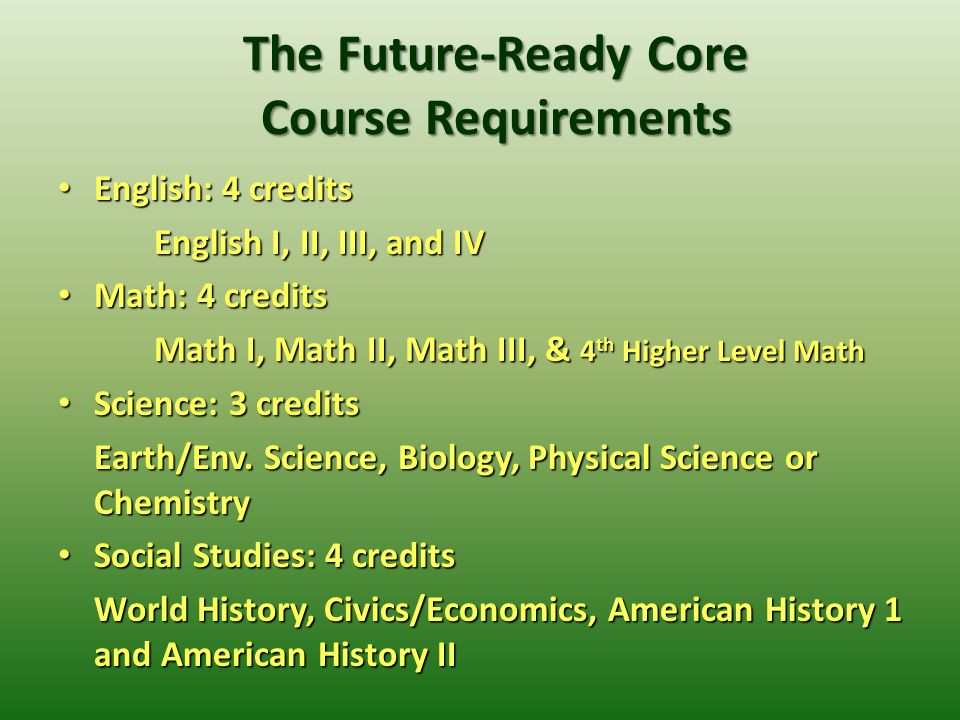 The Future-Ready Core Course Requirements English: 4 credits English: 4 credits English I, II, III, and IV Math: 4 credits Math: 4 credits Math I, Math II, Math III, & 4 th Higher Level Math Science: 3 credits Science: 3 credits Earth/Env.