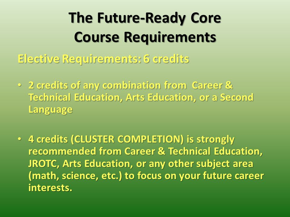 The Future-Ready Core Course Requirements Elective Requirements: 6 credits 2 credits of any combination from Career & Technical Education, Arts Education, or a Second Language 2 credits of any combination from Career & Technical Education, Arts Education, or a Second Language 4 credits (CLUSTER COMPLETION) is strongly recommended from Career & Technical Education, JROTC, Arts Education, or any other subject area (math, science, etc.) to focus on your future career interests.