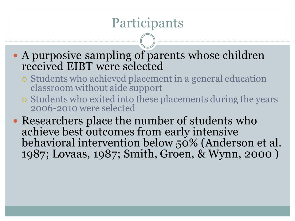 Participants A purposive sampling of parents whose children received EIBT were selected  Students who achieved placement in a general education classroom without aide support  Students who exited into these placements during the years 2006-2010 were selected Researchers place the number of students who achieve best outcomes from early intensive behavioral intervention below 50% (Anderson et al.