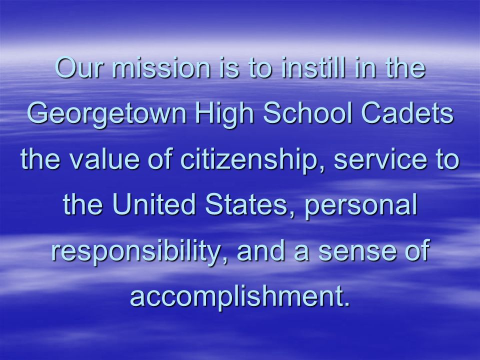 Our mission is to instill in the Georgetown High School Cadets the value of citizenship, service to the United States, personal responsibility, and a sense of accomplishment.