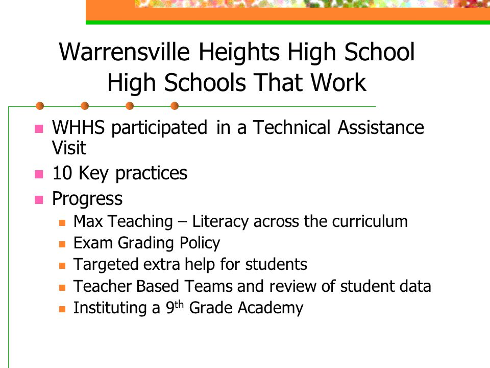 Warrensville Heights High School High Schools That Work WHHS participated in a Technical Assistance Visit 10 Key practices Progress Max Teaching – Literacy across the curriculum Exam Grading Policy Targeted extra help for students Teacher Based Teams and review of student data Instituting a 9 th Grade Academy