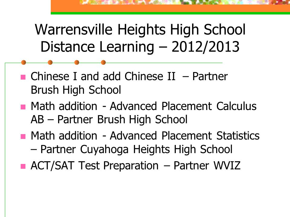 Warrensville Heights High School Distance Learning – 2012/2013 Chinese I and add Chinese II – Partner Brush High School Math addition - Advanced Placement Calculus AB – Partner Brush High School Math addition - Advanced Placement Statistics – Partner Cuyahoga Heights High School ACT/SAT Test Preparation – Partner WVIZ