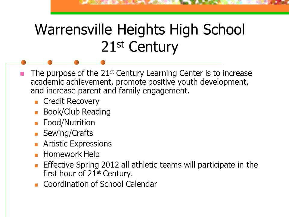 Warrensville Heights High School 21 st Century The purpose of the 21 st Century Learning Center is to increase academic achievement, promote positive youth development, and increase parent and family engagement.