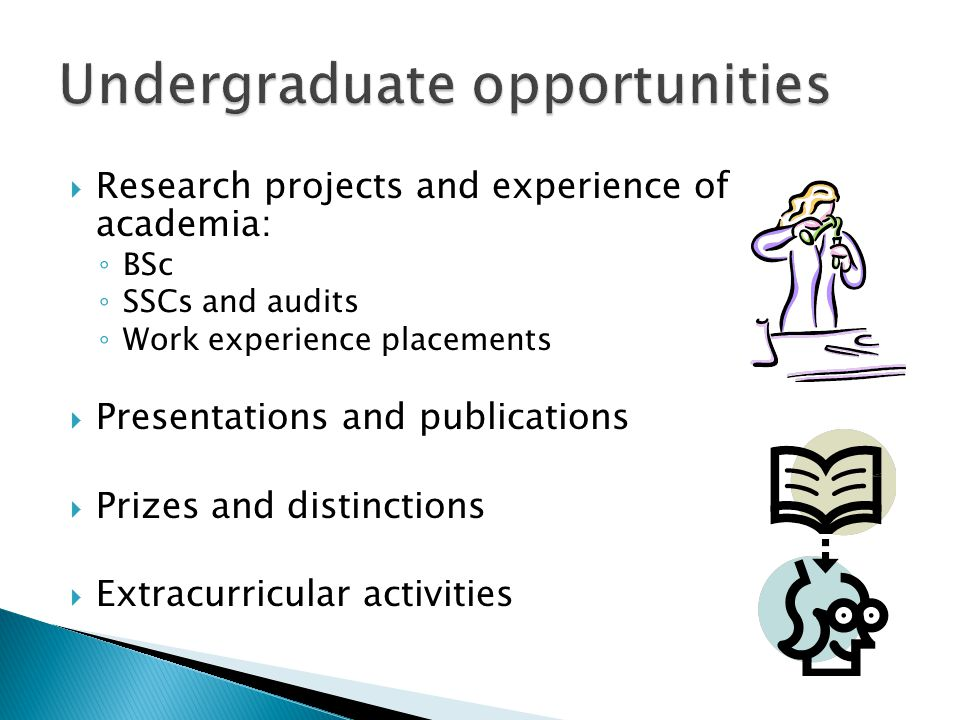  Research projects and experience of academia: ◦ BSc ◦ SSCs and audits ◦ Work experience placements  Presentations and publications  Prizes and distinctions  Extracurricular activities