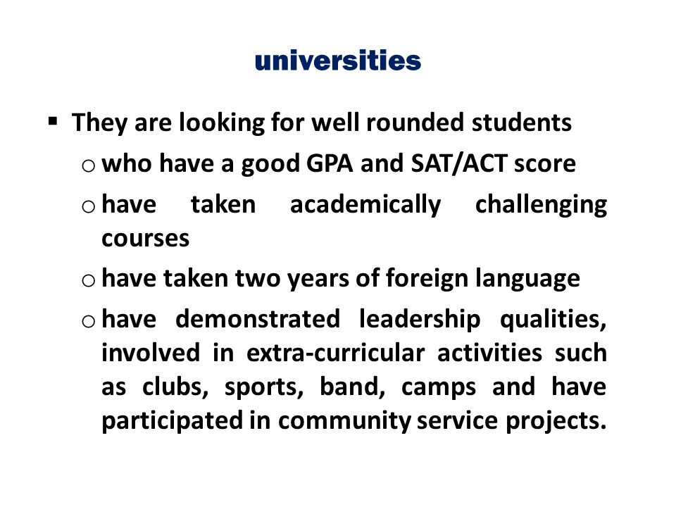 universities  They are looking for well rounded students o who have a good GPA and SAT/ACT score o have taken academically challenging courses o have
