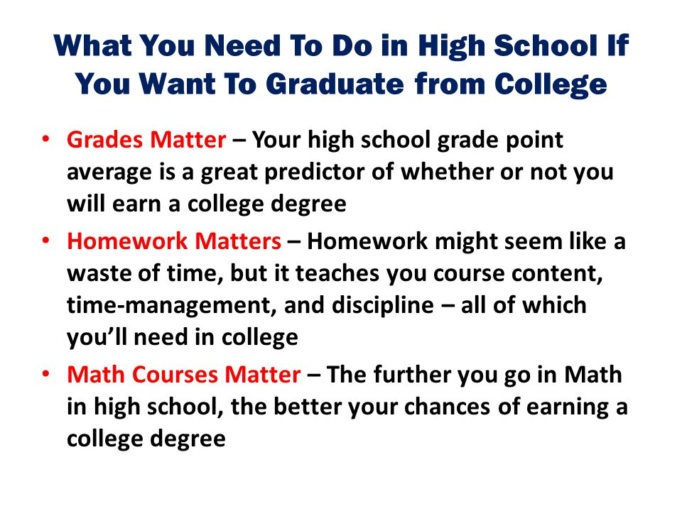 What You Need To Do in High School If You Want To Graduate from College Grades Matter – Your high school grade point average is a great predictor of w