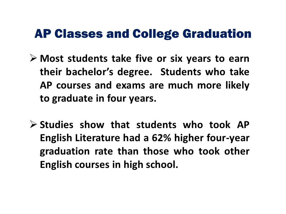 AP Classes and College Graduation  Most students take five or six years to earn their bachelor's degree. Students who take AP courses and exams are m