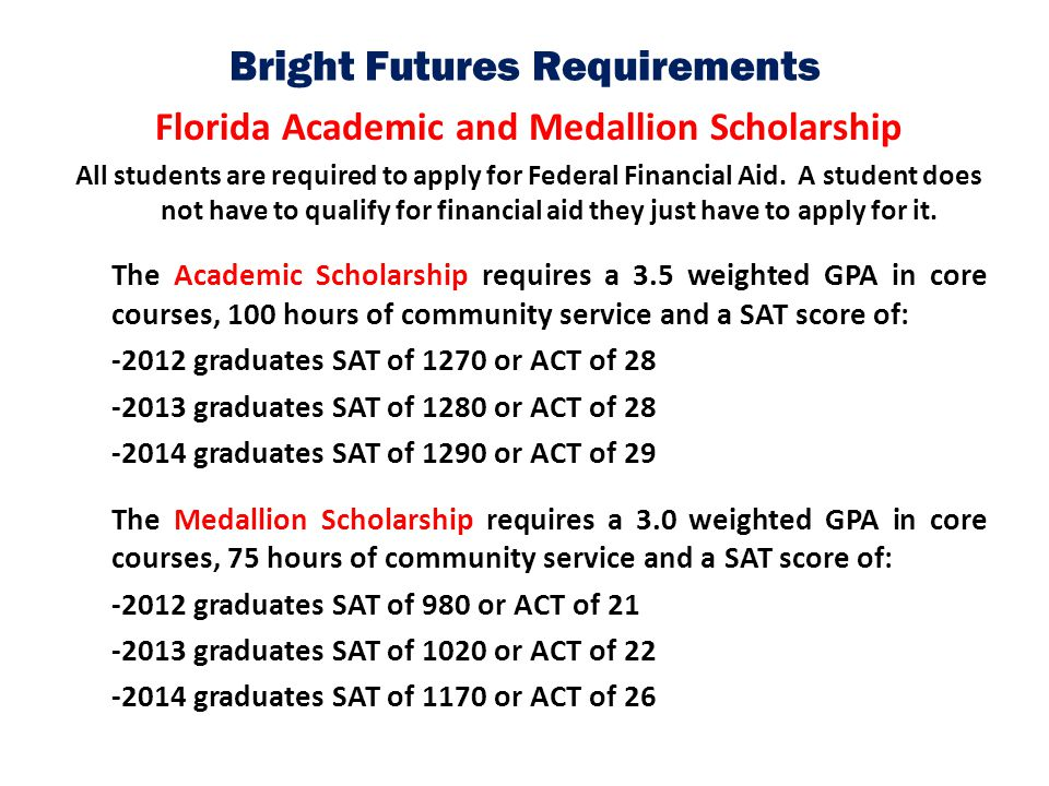 Bright Futures Requirements Florida Academic and Medallion Scholarship All students are required to apply for Federal Financial Aid. A student does no