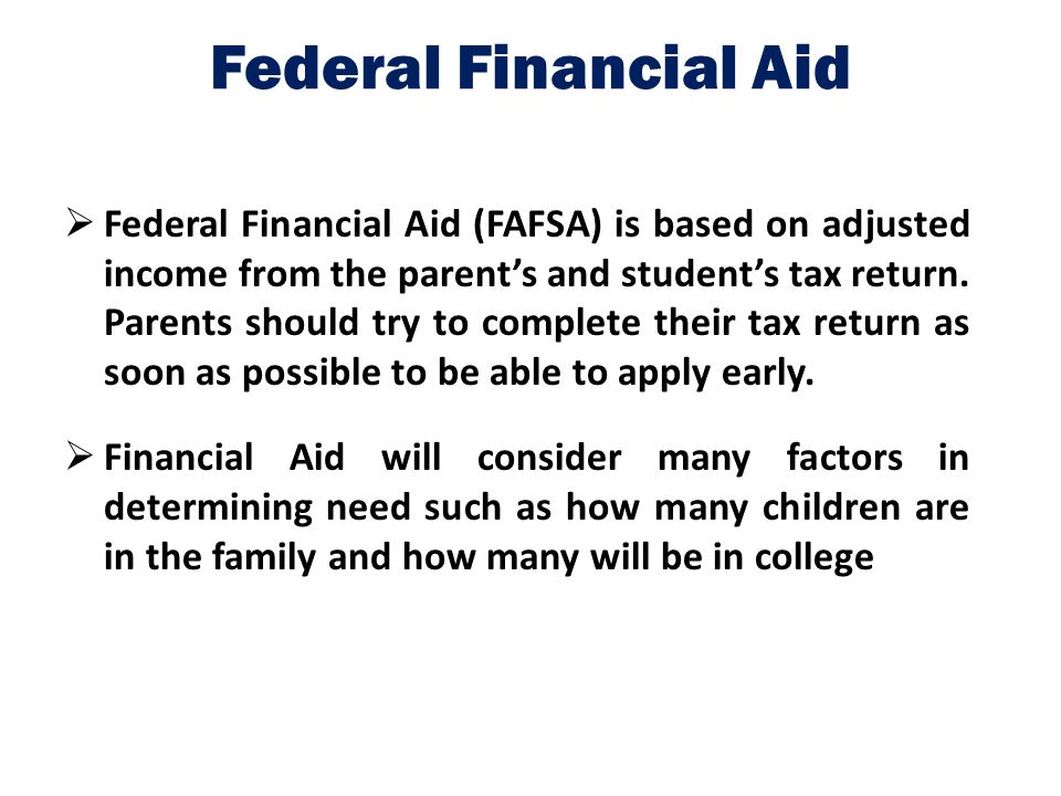 Federal Financial Aid  Federal Financial Aid (FAFSA) is based on adjusted income from the parent's and student's tax return. Parents should try to co
