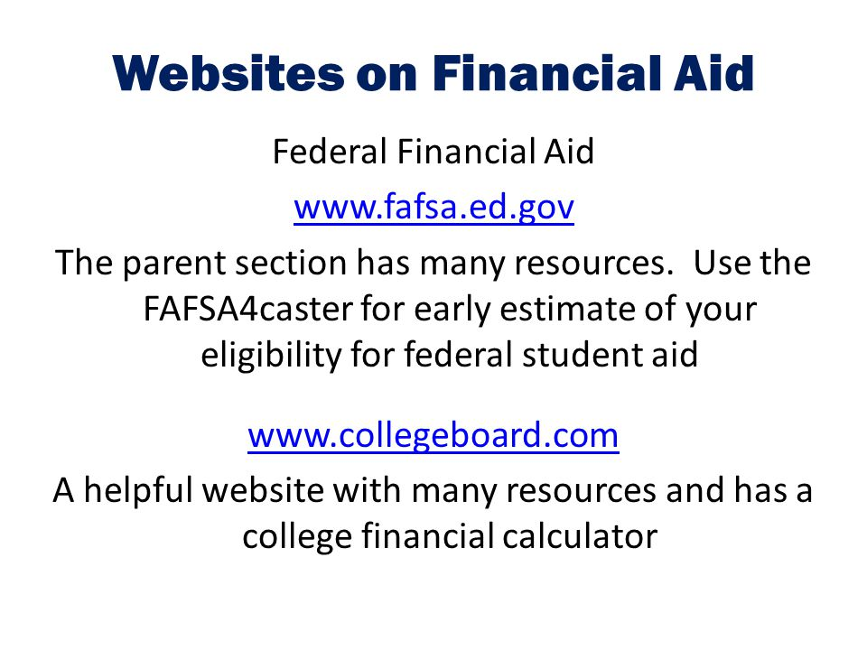 Websites on Financial Aid Federal Financial Aid www.fafsa.ed.gov The parent section has many resources. Use the FAFSA4caster for early estimate of you