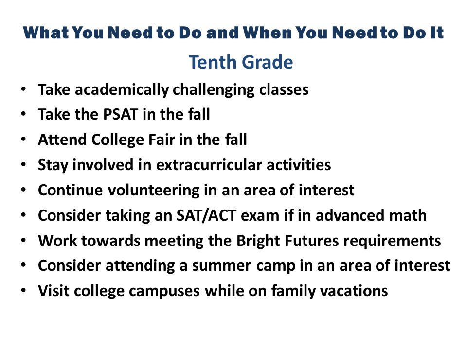 What You Need to Do and When You Need to Do It Tenth Grade Take academically challenging classes Take the PSAT in the fall Attend College Fair in the