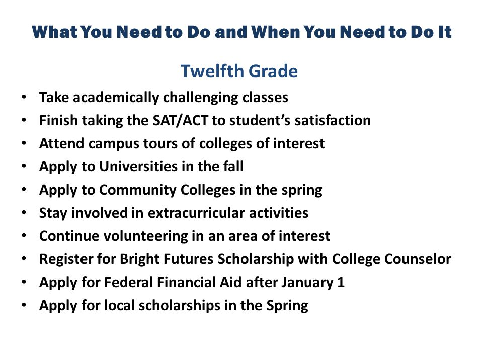 What You Need to Do and When You Need to Do It Twelfth Grade Take academically challenging classes Finish taking the SAT/ACT to student's satisfaction