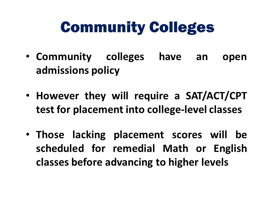 Community Colleges Community colleges have an open admissions policy However they will require a SAT/ACT/CPT test for placement into college-level cla