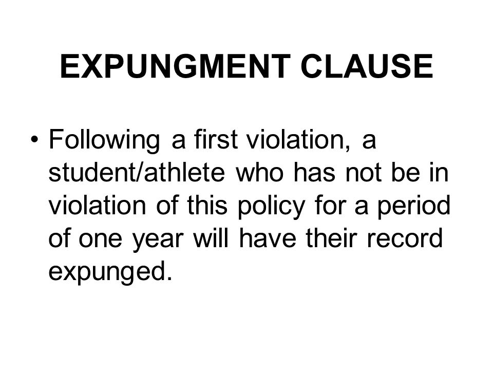 EXPUNGMENT CLAUSE Following a first violation, a student/athlete who has not be in violation of this policy for a period of one year will have their record expunged.