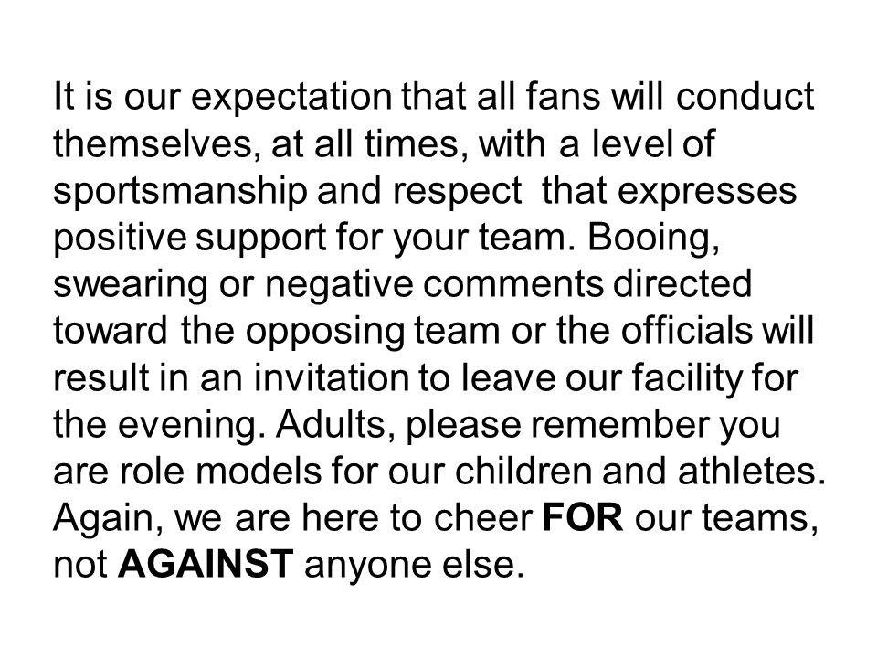 It is our expectation that all fans will conduct themselves, at all times, with a level of sportsmanship and respect that expresses positive support for your team.