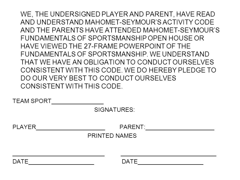 WE, THE UNDERSIGNED PLAYER AND PARENT, HAVE READ AND UNDERSTAND MAHOMET-SEYMOUR'S ACTIVITY CODE AND THE PARENTS HAVE ATTENDED MAHOMET-SEYMOUR'S FUNDAMENTALS OF SPORTSMANSHIP OPEN HOUSE OR HAVE VIEWED THE 27-FRAME POWERPOINT OF THE FUNDAMENTALS OF SPORTSMANSHIP.